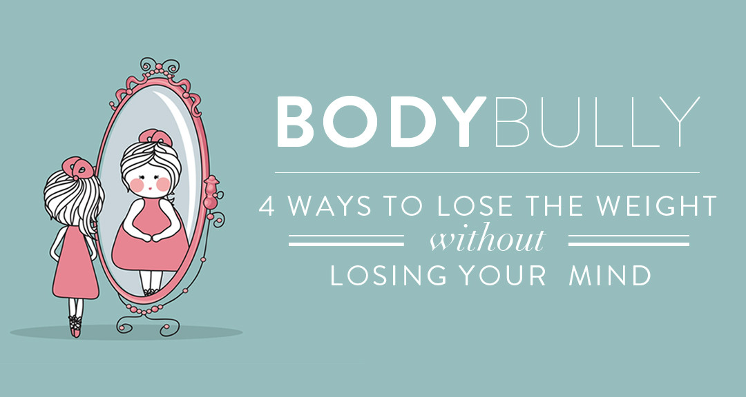 BODY BULLY: 4 Ways to Lose the Weight Without Losing Your Mind