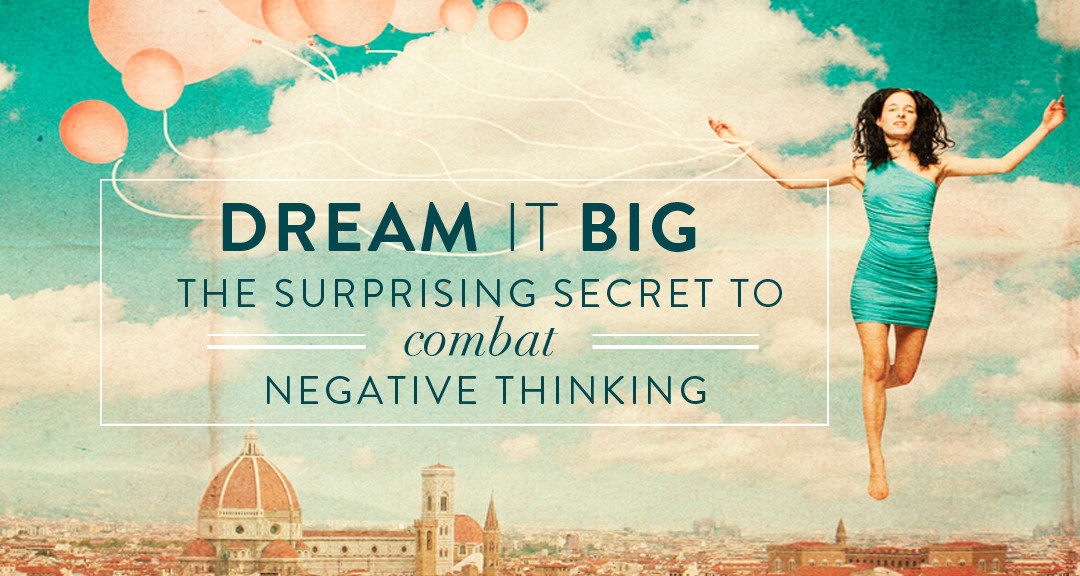 DREAM IT BIG: The Surprising Secret to Combat Negative Thinking