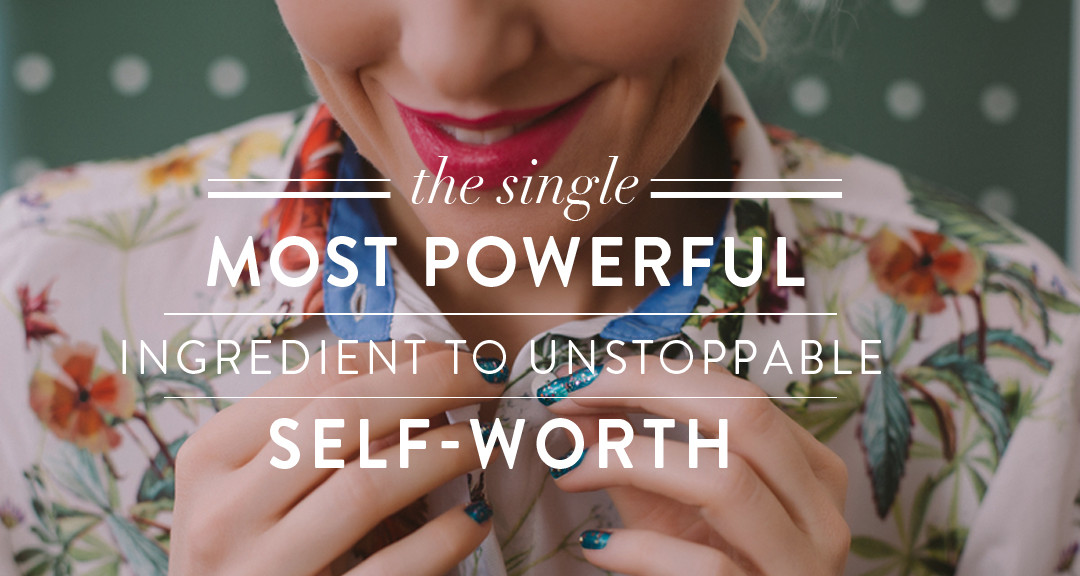 THE SINGLE MOST POWERFUL INGREDIENT TO UNSTOPPABLE SELF-WORTH